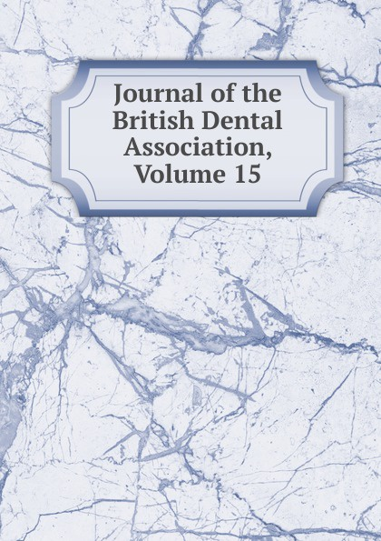 Journal of the British Dental Association, Volume 15 journal of the british dental association volume 7