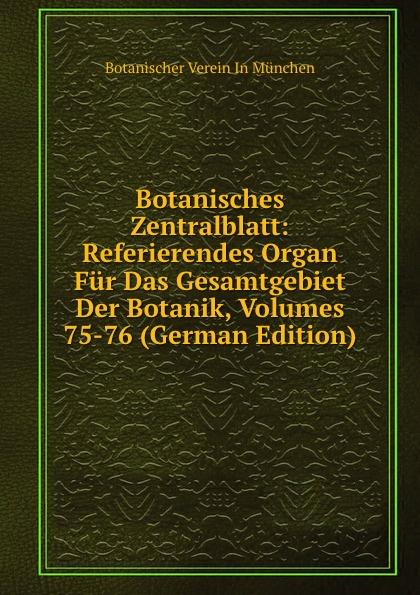 Botanischer Verein In München Botanisches Zentralblatt: Referierendes Organ Fur Das Gesamtgebiet Der Botanik, Volumes 75-76 (German Edition) botanisches zentralblatt referierendes organ fur das gesamtgebiet der botanik volumes 43 44 german edition