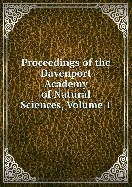 Proceedings of the Davenport Academy of Natural Sciences, Volume 1 davenport academy of natural sciences proceedings of the davenport academy of natural sciences volume 1