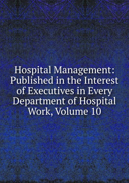 Hospital Management: Published in the Interest of Executives in Every Department of Hospital Work, Volume 10
