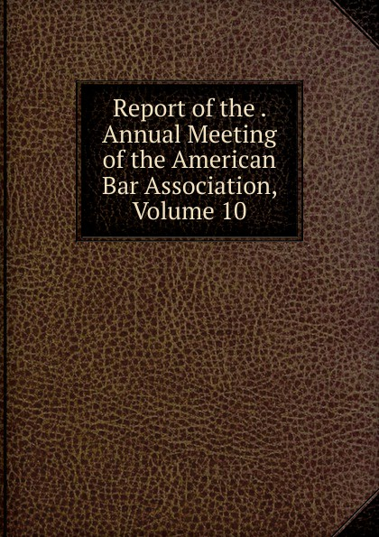Report of the . Annual Meeting of the American Bar Association, Volume 10