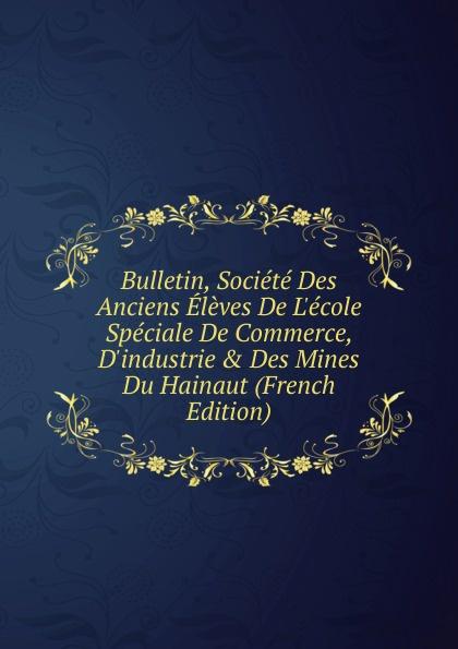 Bulletin, Societe Des Anciens Eleves De L.ecole Speciale De Commerce, D.industrie . Des Mines Du Hainaut (French Edition)