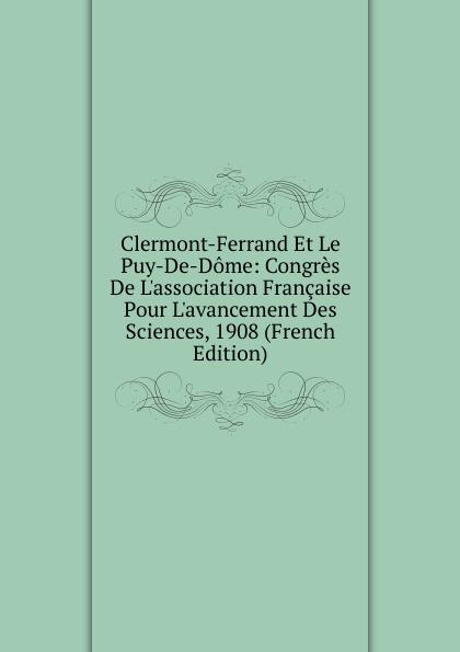 цена на Clermont-Ferrand Et Le Puy-De-Dome: Congres De L.association Francaise Pour L.avancement Des Sciences, 1908 (French Edition)