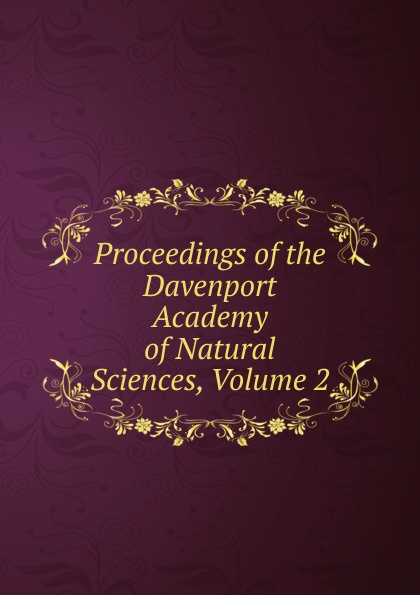 Proceedings of the Davenport Academy of Natural Sciences, Volume 2 davenport academy of natural sciences proceedings of the davenport academy of natural sciences volume 1