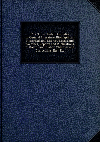 The A.L.a. Index: An Index to General Literature, Biographical, Historical, and Literary Essays and Sketches, Reports and Publications of Boards and . Labor, Charities and Corrections, Etc., Etc hugh miller essays historical and biographical political social literary and scientific