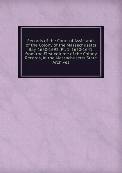 Records of the Court of Assistants of the Colony of the Massachusetts Bay, 1630-1692: Pt. 1. 1630-1641. from the First Volume of the Colony Records, in the Massachusetts State Archives ellis george edward the puritan age and rule in the colony of the massachusetts bay 1629 1685