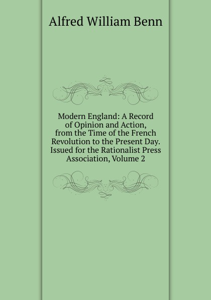 Alfred William Benn Modern England: A Record of Opinion and Action, from the Time of the French Revolution to the Present Day. Issued for the Rationalist Press Association, Volume 2 benn alfred william history of modern philosophy