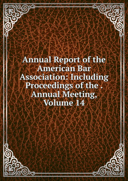 Annual Report of the American Bar Association: Including Proceedings of the . Annual Meeting, Volume 14
