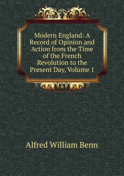 Alfred William Benn Modern England: A Record of Opinion and Action from the Time of the French Revolution to the Present Day, Volume 1 benn alfred william history of modern philosophy