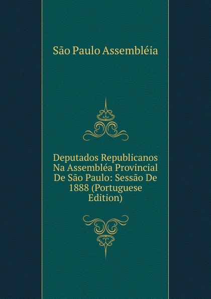 все цены на São Paulo Assembléia Deputados Republicanos Na Assemblea Provincial De Sao Paulo: Sessao De 1888 (Portuguese Edition) онлайн