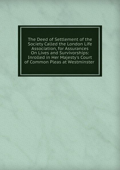 The Deed of Settlement of the Society Called the London Life Association, for Assurances On Lives and Survivorships: Inrolled in Her Majesty.s Court of Common Pleas at Westminster . joshua milne a treatise on the valuation of annuities and assurances on lives and survivorships vol 1