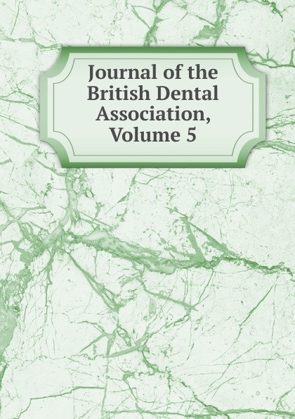 Journal of the British Dental Association, Volume 5 journal of the british dental association volume 7
