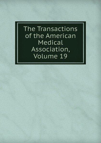 The Transactions of the American Medical Association, Volume 19