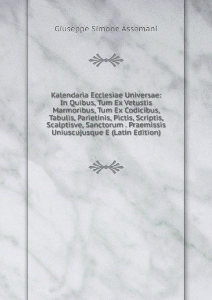 Giuseppe Simone Assemani Kalendaria Ecclesiae Universae: In Quibus, Tum Ex Vetustis Marmoribus, Tum Ex Codicibus, Tabulis, Parietinis, Pictis, Scriptis, Scalptisve, Sanctorum . Praemissis Uniuscujusque E (Latin Edition) цены