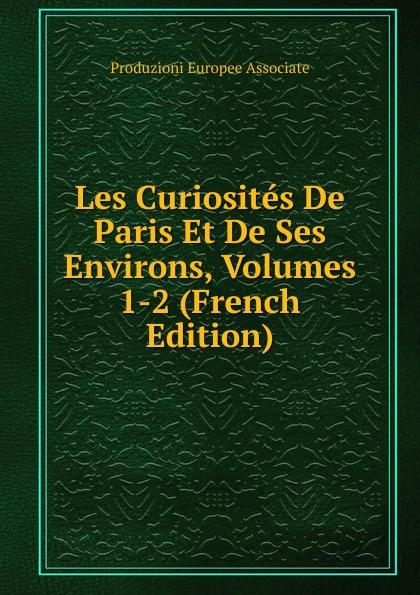 Les Curiosites De Paris Et De Ses Environs, Volumes 1-2 (French Edition)