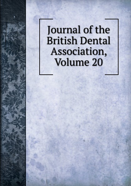 Journal of the British Dental Association, Volume 20 journal of the british dental association volume 7