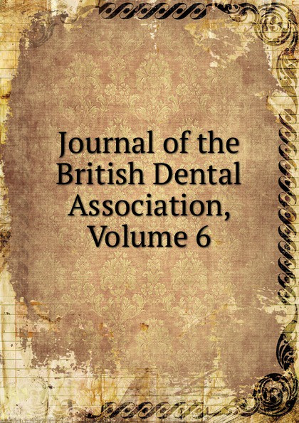 Journal of the British Dental Association, Volume 6 journal of the british dental association volume 7
