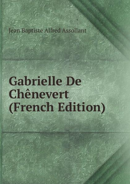 Jean Baptiste Alfred Assollant Gabrielle De Chenevert (French Edition) alfred assollant memoires de gaston phoebus