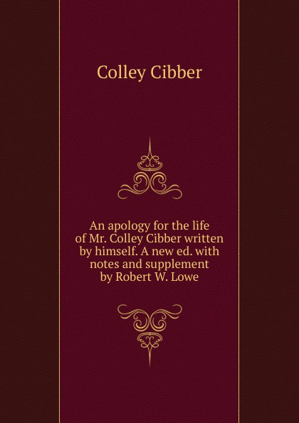 Colley Cibber An apology for the life of Mr. Colley Cibber written by himself. A new ed. with notes and supplement by Robert W. Lowe. Volume 1-2 robert barclay an apology for the true christian divinity