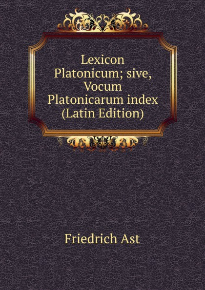 Friedrich Ast Lexicon Platonicum; sive, Vocum Platonicarum index (Latin Edition) friedrich ast lexicon platonicum sive vocum platonicarum index latin edition