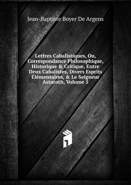 Фото - Jean-Baptiste Boyer De Argens Lettres Cabalistiques, Ou, Correspondance Philosophique, Historique . Critique, Entre Deux Cabalistes, Divers Esprits Elementaires, . Le Seigneur Astaroth, Volume 5 jean paul gaultier le male