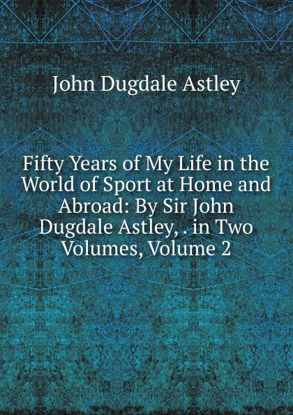 John Dugdale Astley Fifty Years of My Life in the World of Sport at Home and Abroad: By Sir John Dugdale Astley, . in Two Volumes, Volume 2 цена 2017