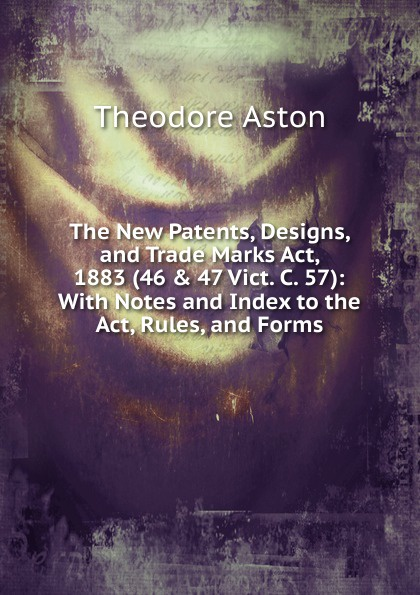 Theodore Aston The New Patents, Designs, and Trade Marks Act, 1883 (46 . 47 Vict. C. 57): With Notes and Index to the Act, Rules, and Forms john grant patents registered designs trade marks and copyright for dummies
