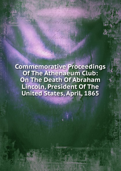 Commemorative Proceedings Of The Athenaeum Club: On The Death Of Abraham Lincoln, President Of The United States, April, 1865 proceedings of the city council of boston april 17 1865 on occasion of the death of abraham lincoln president of the united states volume c 2