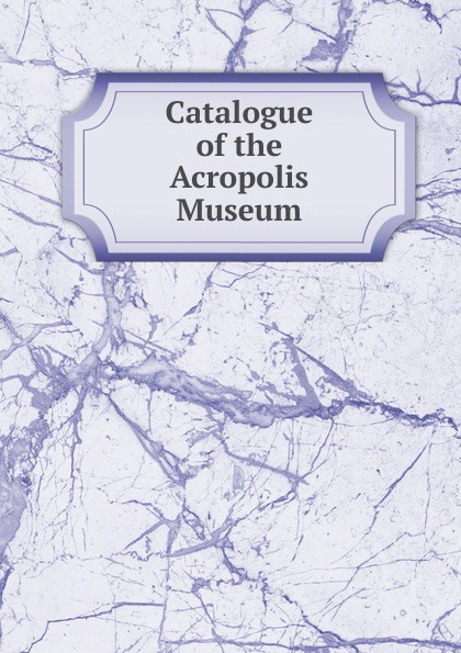 Catalogue of the Acropolis Museum the new acropolis museum