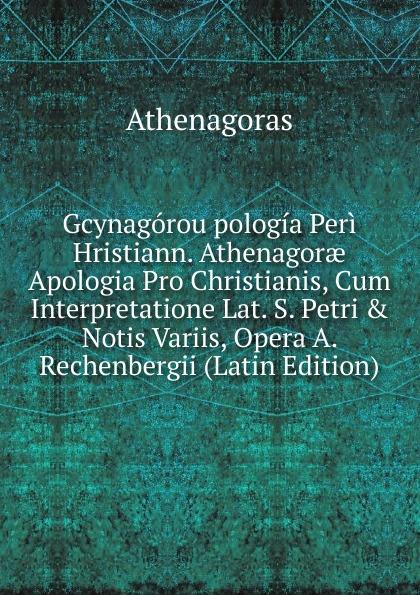 Athenagoras Gcynagorou pologia Peri Hristiann. Athenagorae Apologia Pro Christianis, Cum Interpretatione Lat. S. Petri . Notis Variis, Opera A. Rechenbergii (Latin Edition) apologia simposio fedone