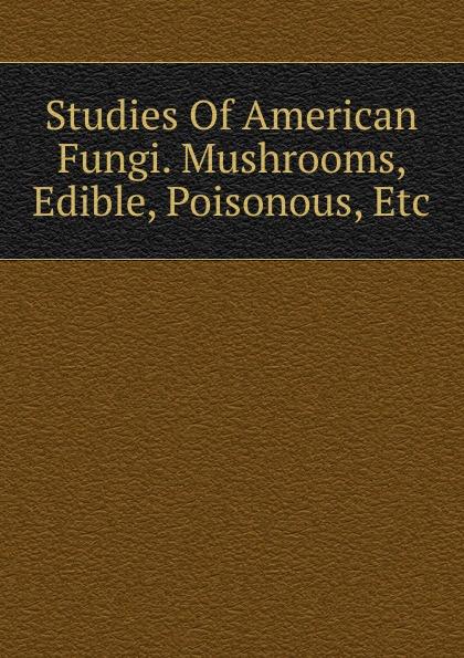 Studies Of American Fungi. Mushrooms, Edible, Poisonous, Etc edible science