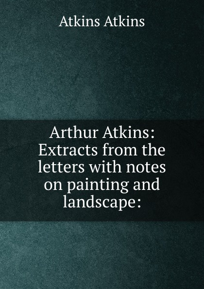 Atkins Atkins Arthur Atkins: Extracts from the letters with notes on painting and landscape: dawn atkins simply sex