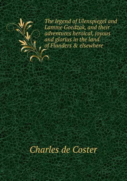 Charles De Coster The legend of Ulenspiegel and Lamme Goedzak, and their adventures heroical, joyous and glorius in the land of Flanders . elsewhere de coster charles the legend of ulenspiegel volume 1 of 2