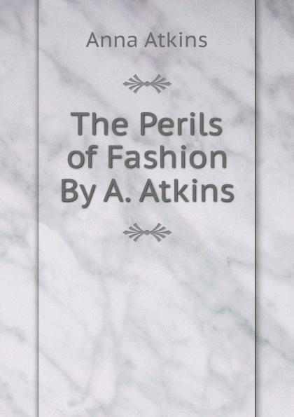 Anna Atkins The Perils of Fashion By A. Atkins. dawn atkins simply sex