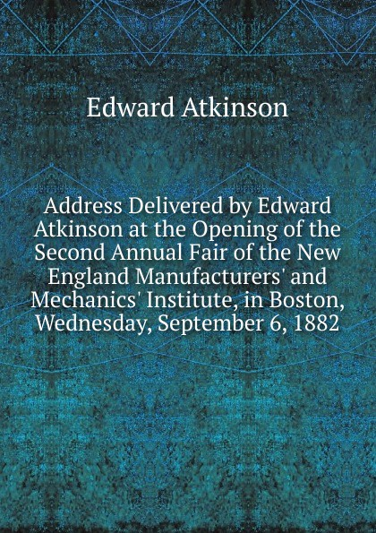 Edward Atkinson Address Delivered by Edward Atkinson at the Opening of the Second Annual Fair of the New England Manufacturers. and Mechanics. Institute, in Boston, Wednesday, September 6, 1882 historical address delivered in trinity church new york on wednesday afternoon october 26 1921 at the celebration of the 150th anniversary of the royal charter of the society by edward w sheldon its president