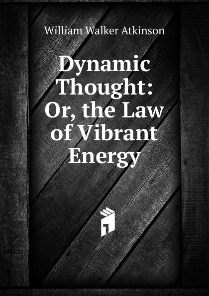 W.W. Atkinson Dynamic Thought: Or, the Law of Vibrant Energy atkinson william walker dynamic thought or the law of vibrant energy