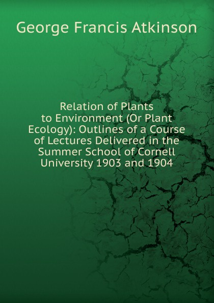 Фото - George Francis Atkinson Relation of Plants to Environment (Or Plant Ecology): Outlines of a Course of Lectures Delivered in the Summer School of Cornell University 1903 and 1904 agent based snort in distributed environment