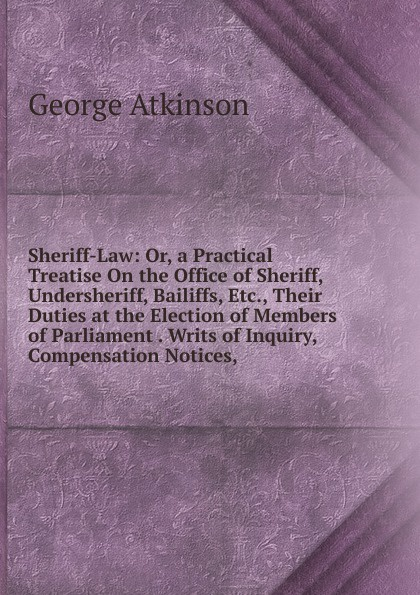 George Atkinson Sheriff-Law: Or, a Practical Treatise On the Office of Sheriff, Undersheriff, Bailiffs, Etc., Their Duties at the Election of Members of Parliament . Writs of Inquiry, Compensation Notices, printio sheriff