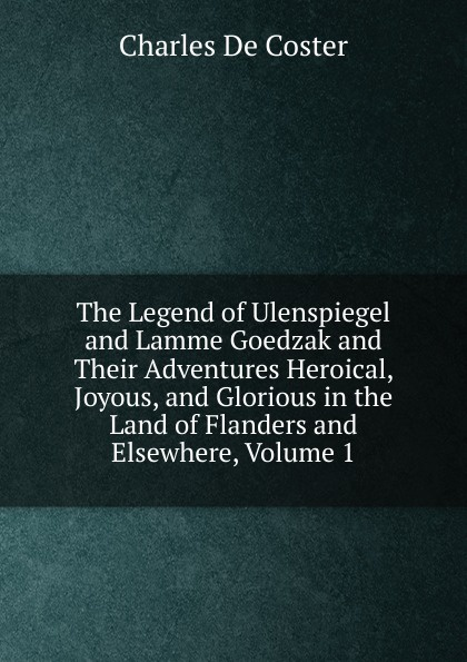 Charles De Coster The Legend of Ulenspiegel and Lamme Goedzak and Their Adventures Heroical, Joyous, and Glorious in the Land of Flanders and Elsewhere, Volume 1 de coster charles the legend of ulenspiegel volume 1 of 2
