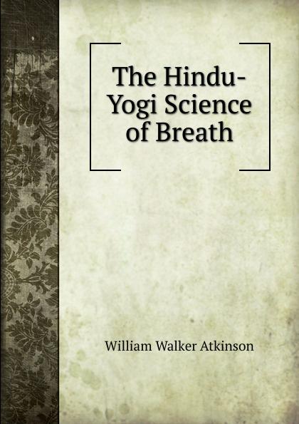 W.W. Atkinson The Hindu-Yogi Science of Breath atkinson william walker the hindu yogi science of breath
