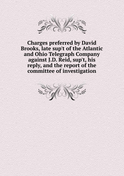 Charges preferred by David Brooks, late sup.t of the Atlantic and Ohio Telegraph Company against J.D. Reid, sup.t, his reply, and the report of the committee of investigation