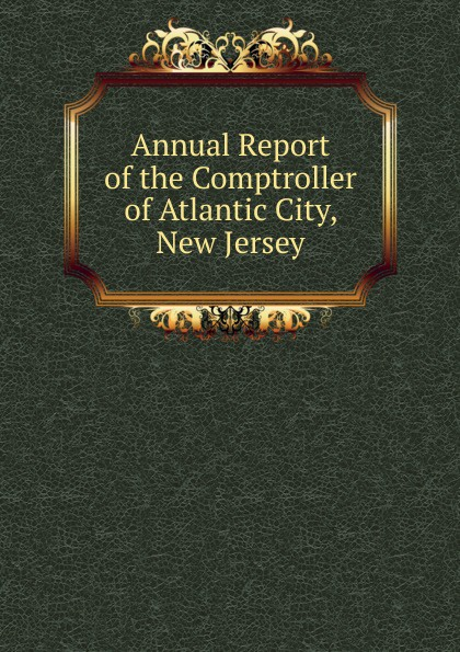 Annual Report of the Comptroller of Atlantic City, New Jersey sandy mertens new jersey atlantic city boardwalk then and now tiles