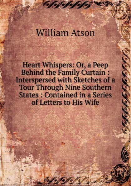 William Atson Heart Whispers: Or, a Peep Behind the Family Curtain : Interspersed with Sketches of a Tour Through Nine Southern States : Contained in a Series of Letters to His Wife peep ehasalu hullu munga päevik