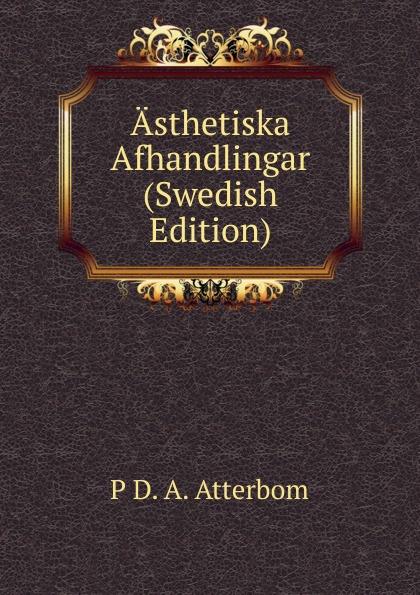 P D. A. Atterbom Asthetiska Afhandlingar (Swedish Edition) p d a atterbom samlade skrifter i obunden stil volume 6 swedish edition