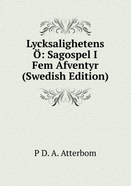 P D. A. Atterbom Lycksalighetens O: Sagospel I Fem Afventyr (Swedish Edition) p d a atterbom samlade skrifter i obunden stil volume 6 swedish edition