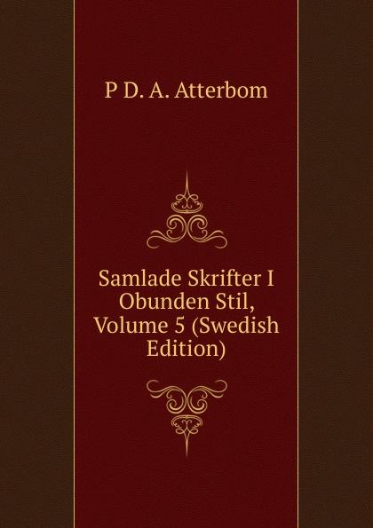P D. A. Atterbom Samlade Skrifter I Obunden Stil, Volume 5 (Swedish Edition) p d a atterbom samlade skrifter i obunden stil volume 6 swedish edition