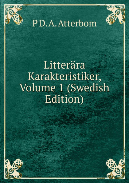 P D. A. Atterbom Litterara Karakteristiker, Volume 1 (Swedish Edition) p d a atterbom samlade skrifter i obunden stil volume 6 swedish edition
