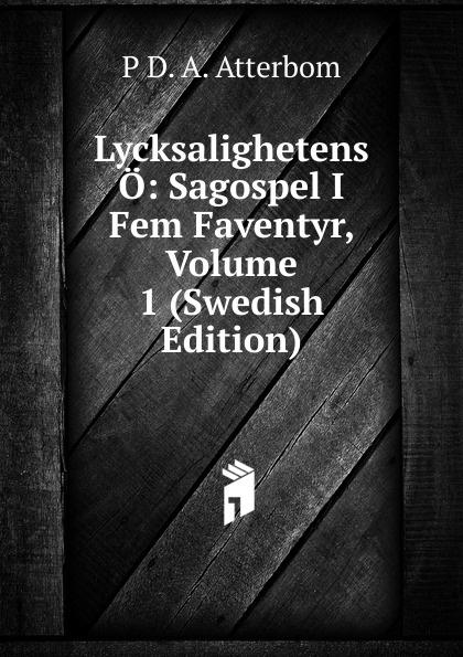 P D. A. Atterbom Lycksalighetens O: Sagospel I Fem Faventyr, Volume 1 (Swedish Edition) p d a atterbom samlade skrifter i obunden stil volume 6 swedish edition