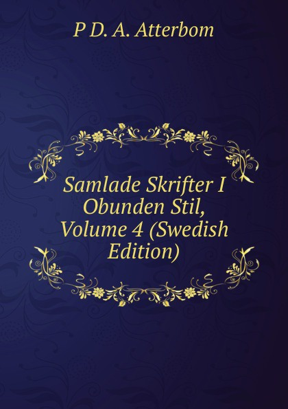 P D. A. Atterbom Samlade Skrifter I Obunden Stil, Volume 4 (Swedish Edition) цены