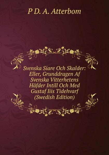 P D. A. Atterbom Svenska Siare Och Skalder: Eller, Grunddragen Af Svenska Vitterhetens Hafder Intill Och Med Gustaf Iiis Tidehvarf (Swedish Edition) цены